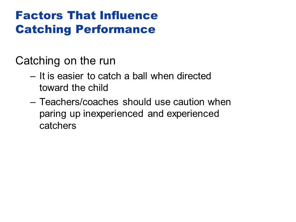 Factors That Influence Catching Performance Catching on the run –It is easier to catch a ball when directed toward the child –Teachers/coaches should