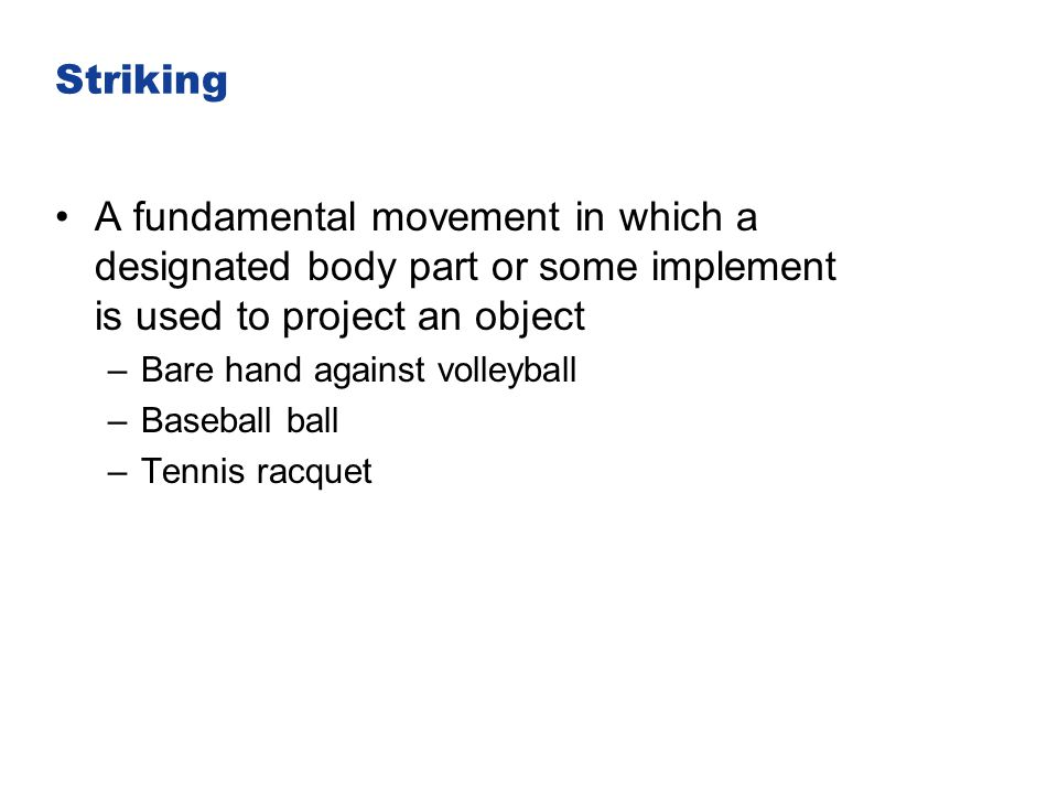 Striking A fundamental movement in which a designated body part or some implement is used to project an object –Bare hand against volleyball –Baseball