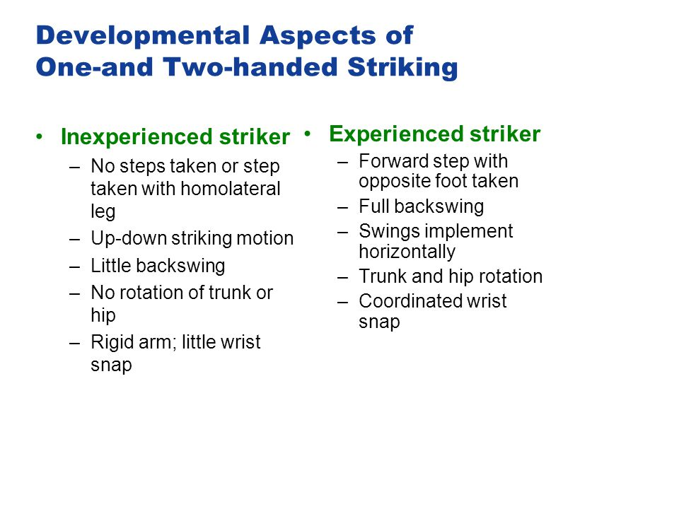 Developmental Aspects of One-and Two-handed Striking Inexperienced striker –No steps taken or step taken with homolateral leg –Up-down striking motion