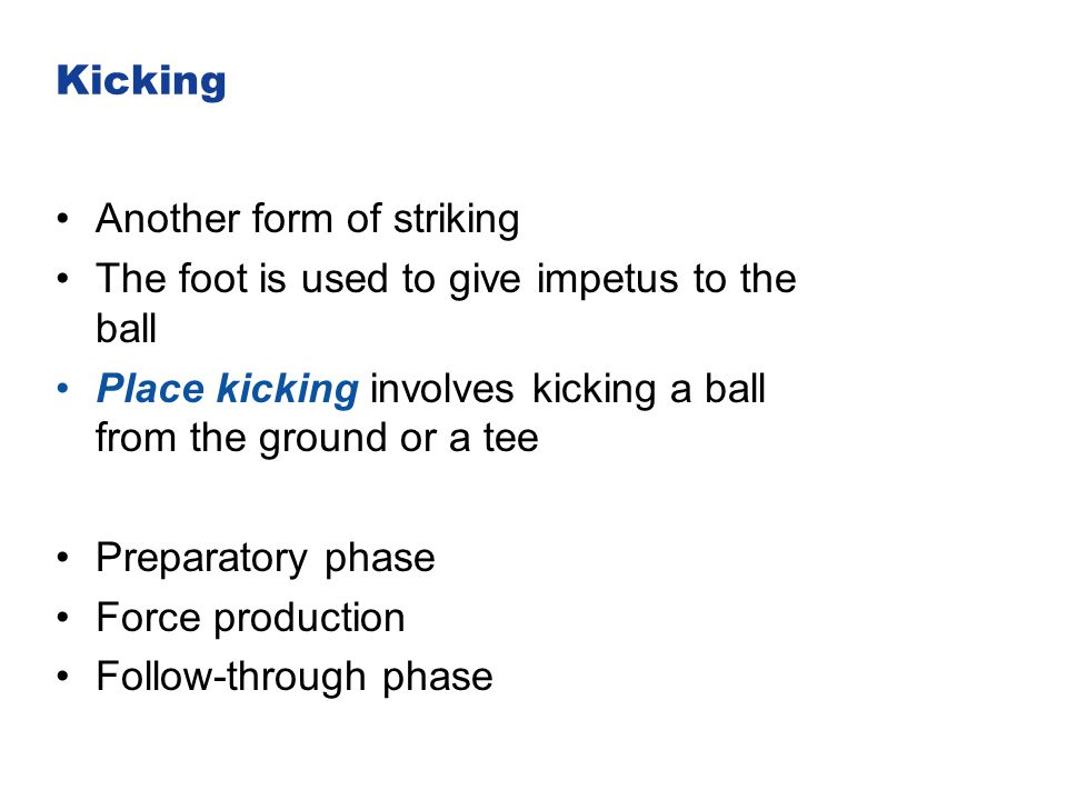 Kicking Another form of striking The foot is used to give impetus to the ball Place kicking involves kicking a ball from the ground or a tee Preparato