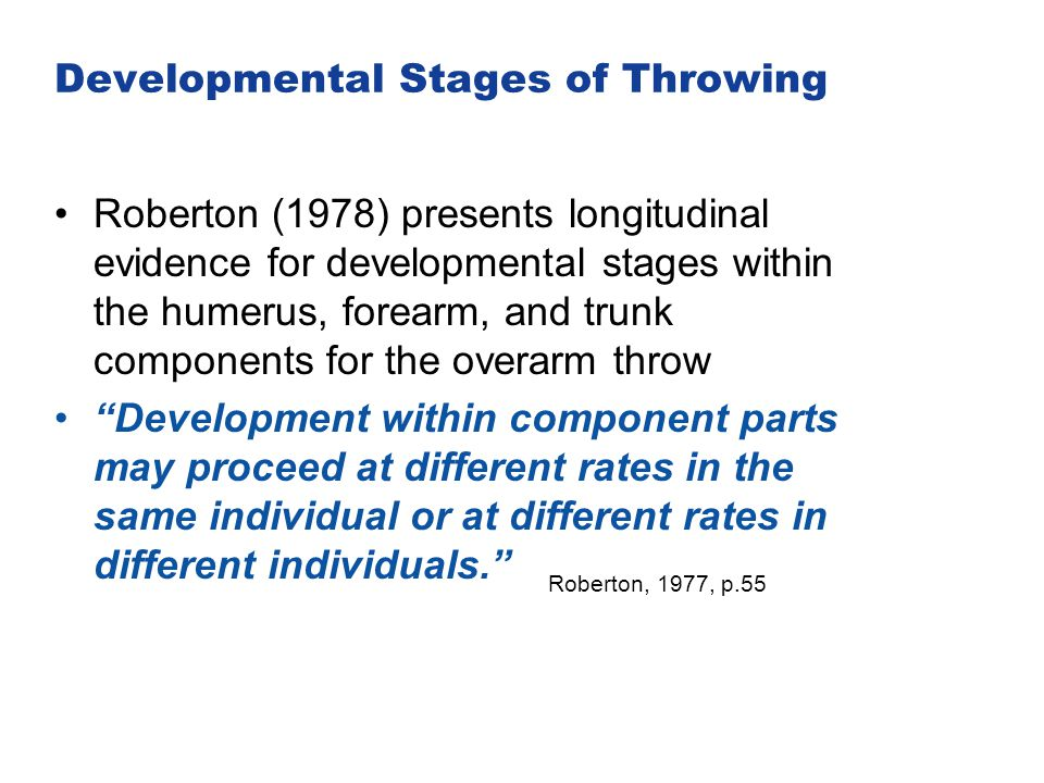 Developmental Stages of Throwing Roberton (1978) presents longitudinal evidence for developmental stages within the humerus, forearm, and trunk compon