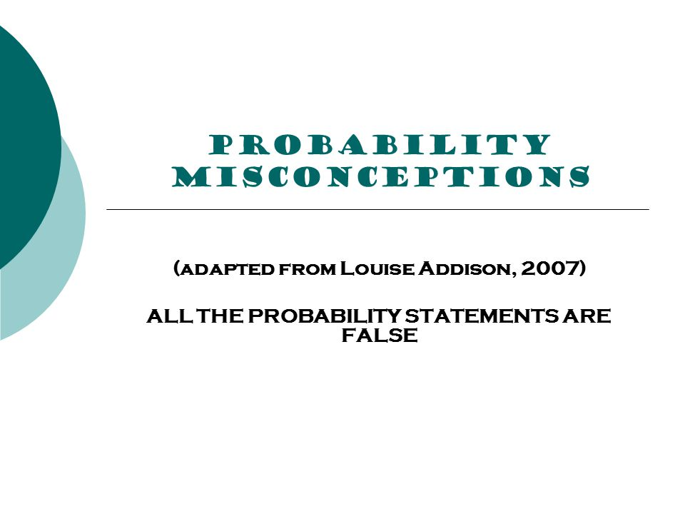 PROBABILITY misconceptions (adapted from Louise Addison, 2007) ALL THE PROBABILITY STATEMENTS ARE FALSE