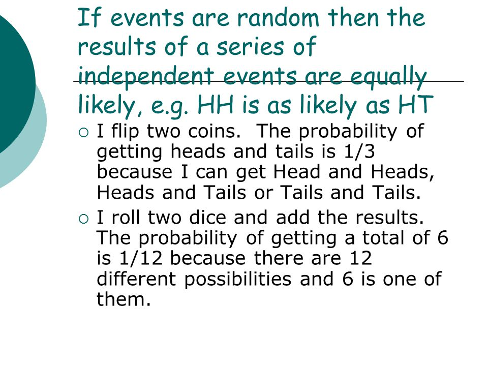 If events are random then the results of a series of independent events are equally likely, e.g.
