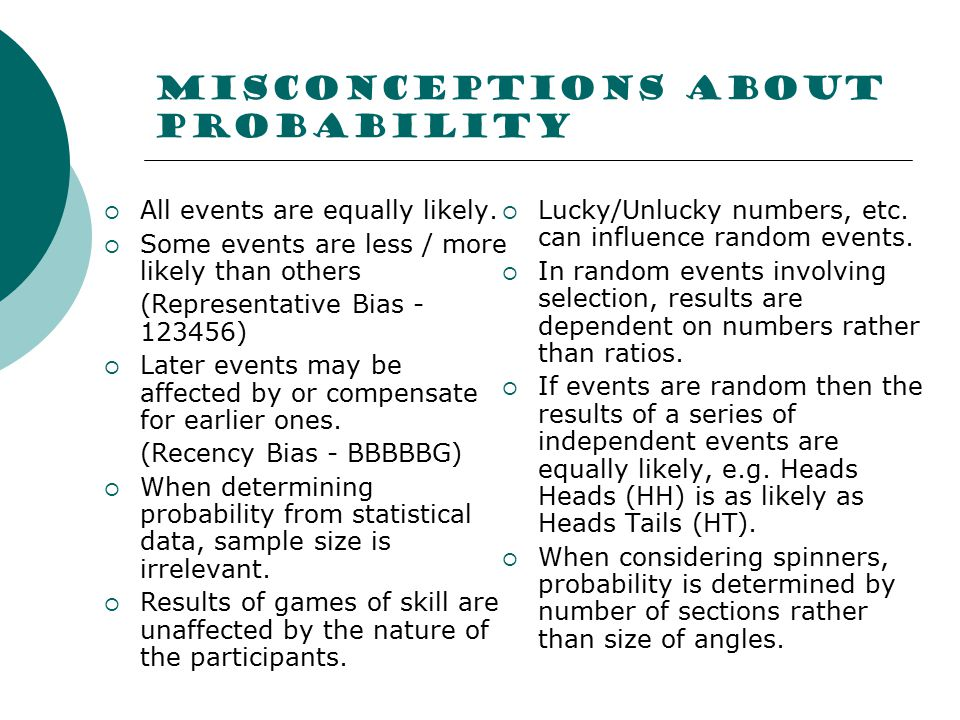 Misconceptions about probability  All events are equally likely.  Some events are less / more likely than others (Representative Bias - 123456)  La