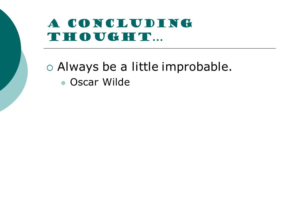 A concluding thought…  Always be a little improbable. Oscar Wilde