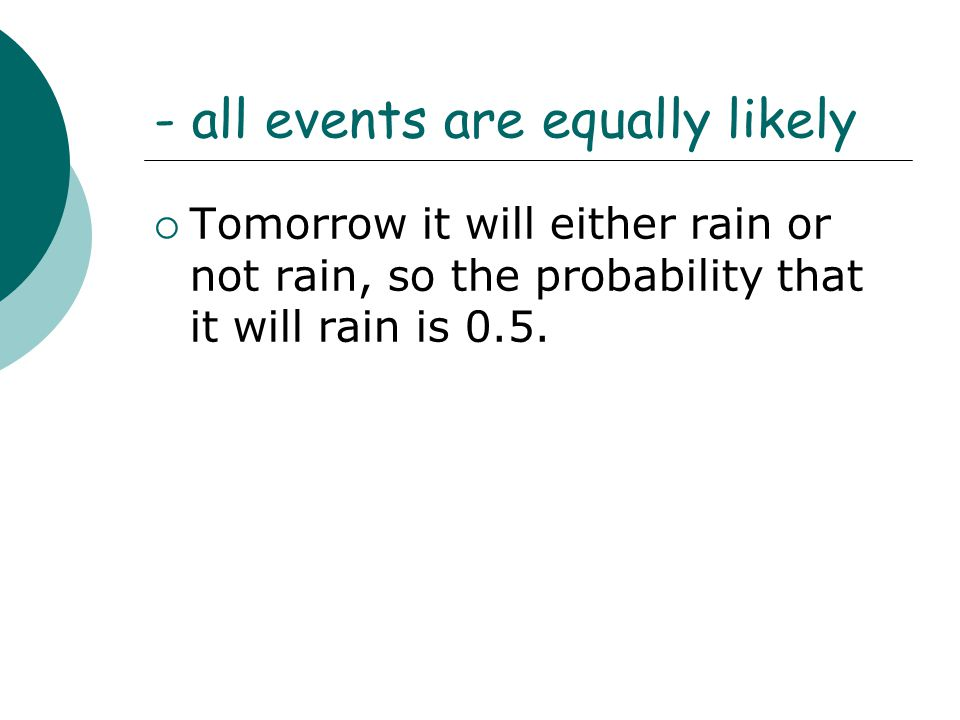 - all events are equally likely  Tomorrow it will either rain or not rain, so the probability that it will rain is 0.5.