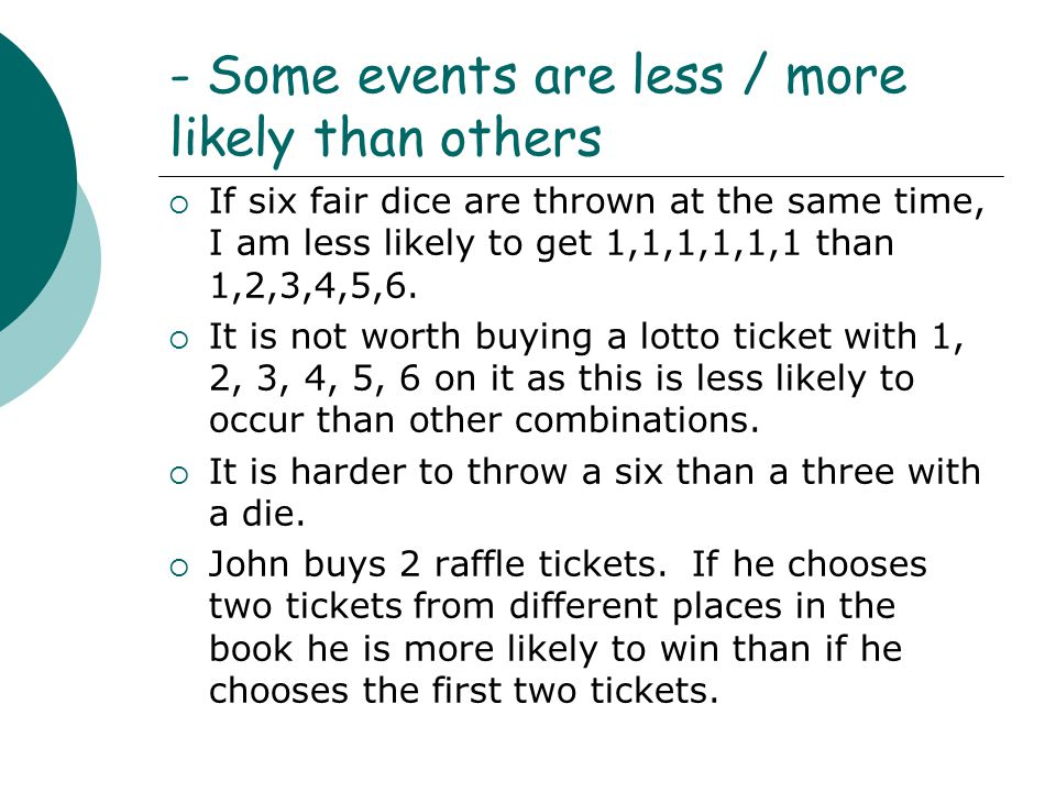 - Some events are less / more likely than others  If six fair dice are thrown at the same time, I am less likely to get 1,1,1,1,1,1 than 1,2,3,4,5,6.