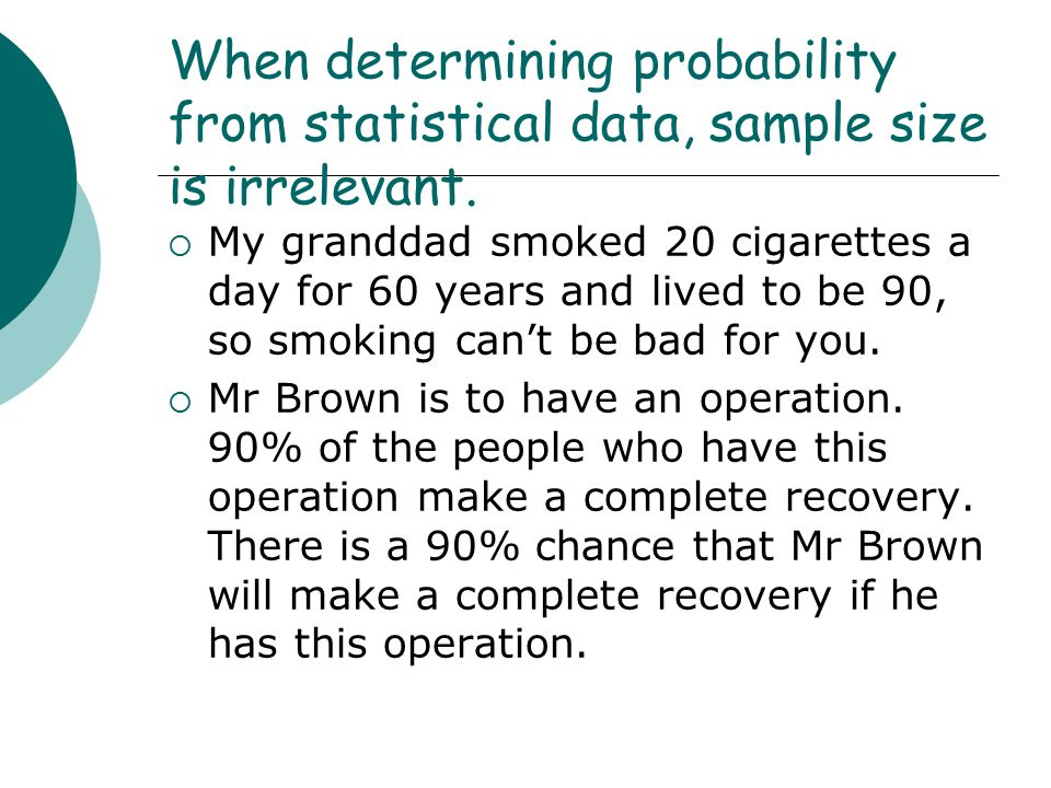 When determining probability from statistical data, sample size is irrelevant.  My granddad smoked 20 cigarettes a day for 60 years and lived to be 9