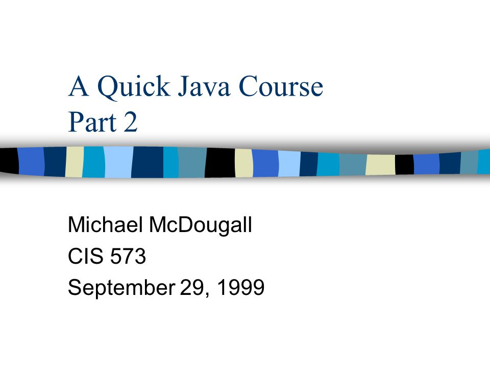A Quick Java Course Part 2 Michael McDougall CIS 573 September 29, 1999
