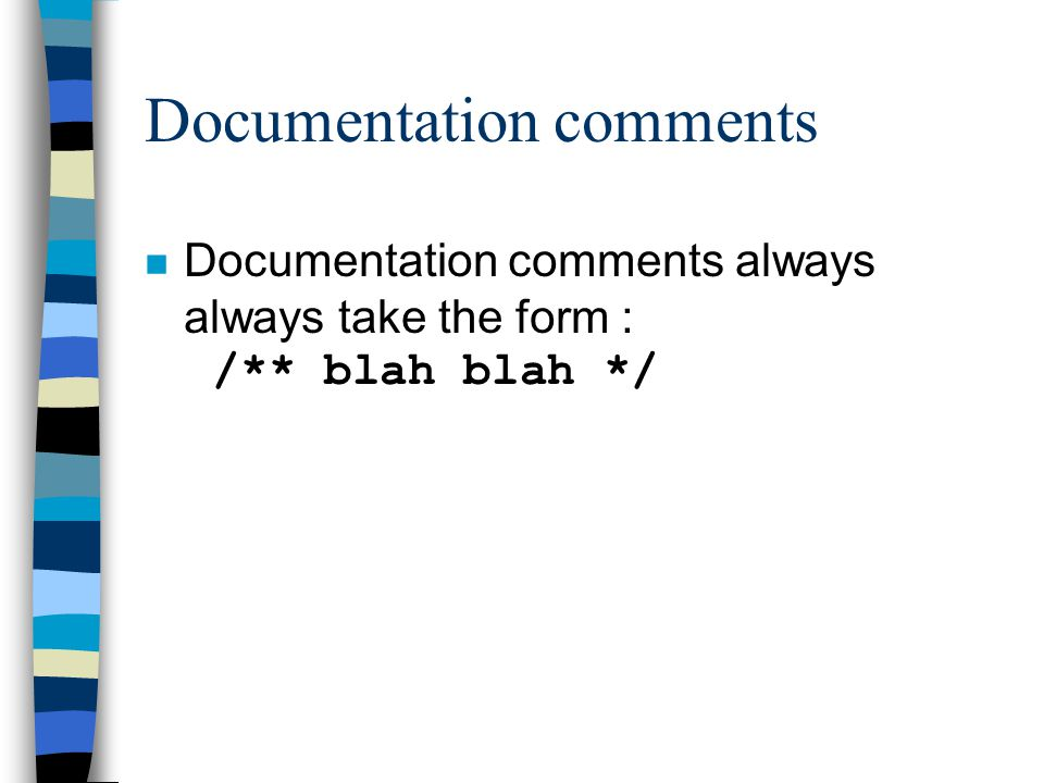 Documentation comments Documentation comments always always take the form : /** blah blah */