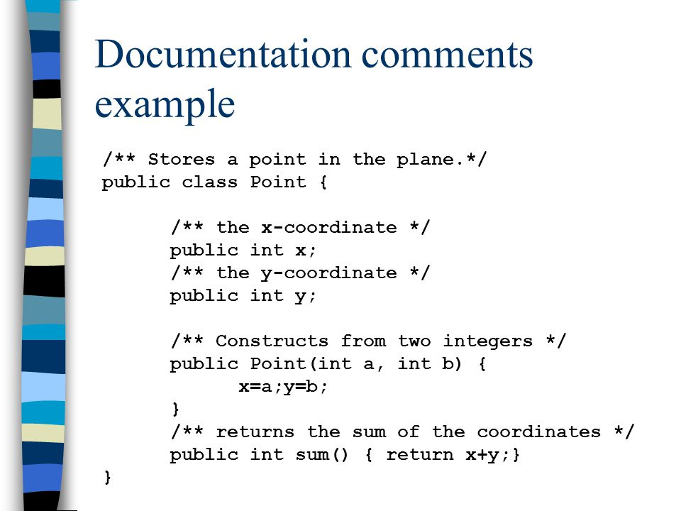 Documentation comments example /** Stores a point in the plane.*/ public class Point { /** the x-coordinate */ public int x; /** the y-coordinate */ public int y; /** Constructs from two integers */ public Point(int a, int b) { x=a;y=b; } /** returns the sum of the coordinates */ public int sum() { return x+y;} }