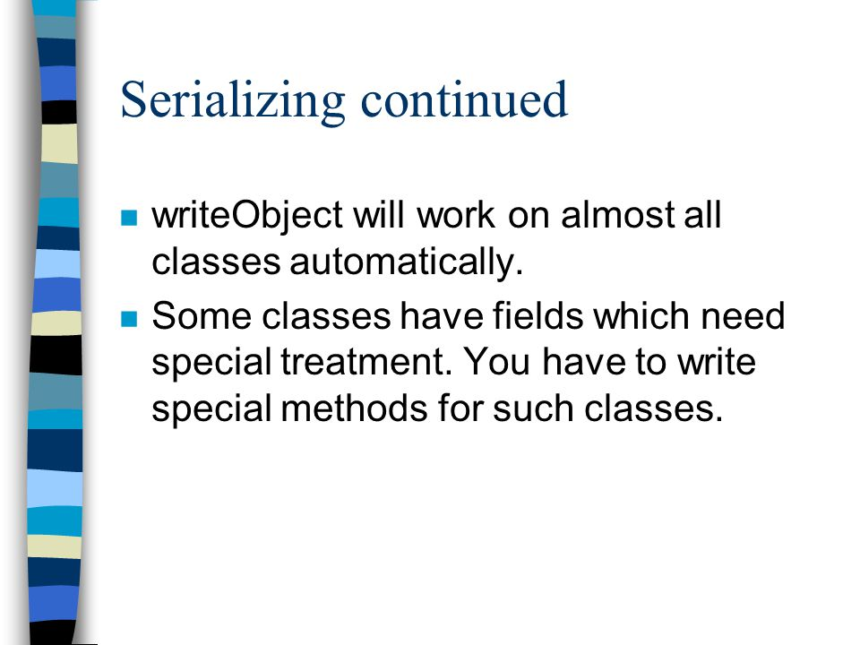 Serializing continued n writeObject will work on almost all classes automatically.