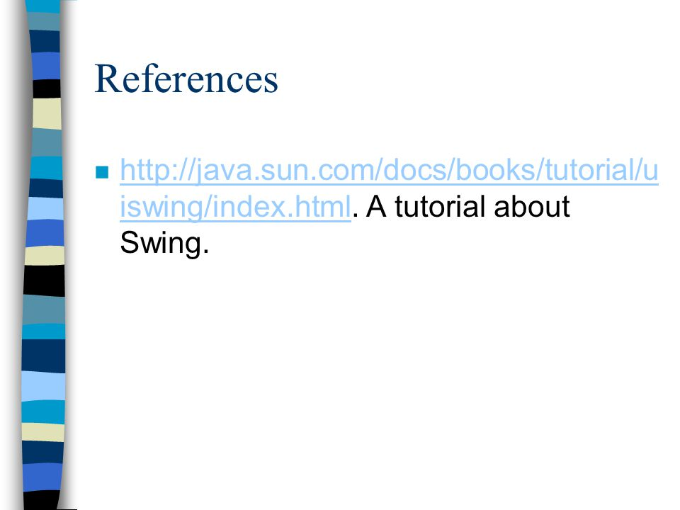 References n http://java.sun.com/docs/books/tutorial/u iswing/index.html.