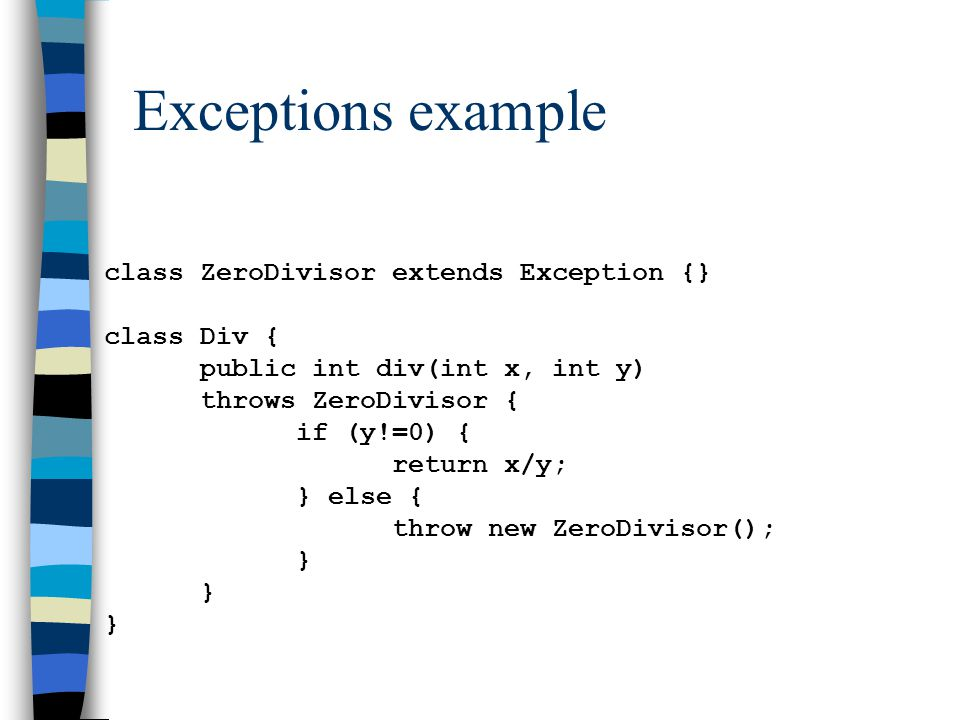 Exceptions example class ZeroDivisor extends Exception {} class Div { public int div(int x, int y) throws ZeroDivisor { if (y!=0) { return x/y; } else { throw new ZeroDivisor(); }