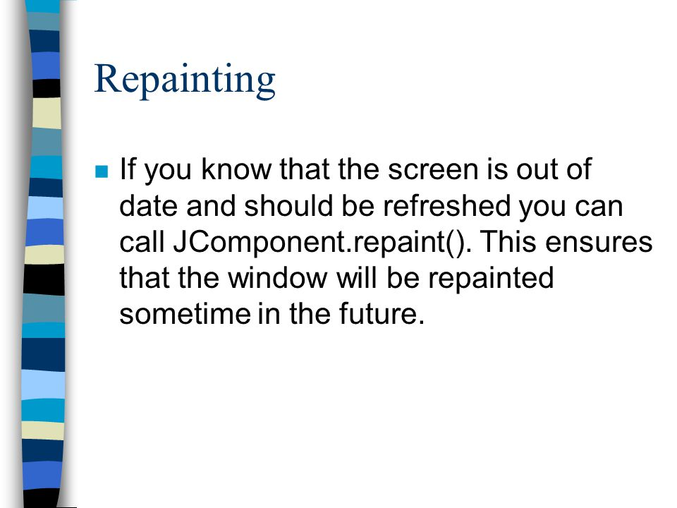 Repainting n If you know that the screen is out of date and should be refreshed you can call JComponent.repaint().