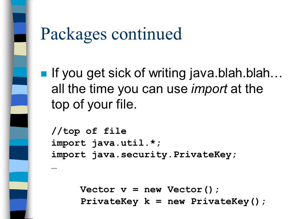 Packages continued n If you get sick of writing java.blah.blah… all the time you can use import at the top of your file.