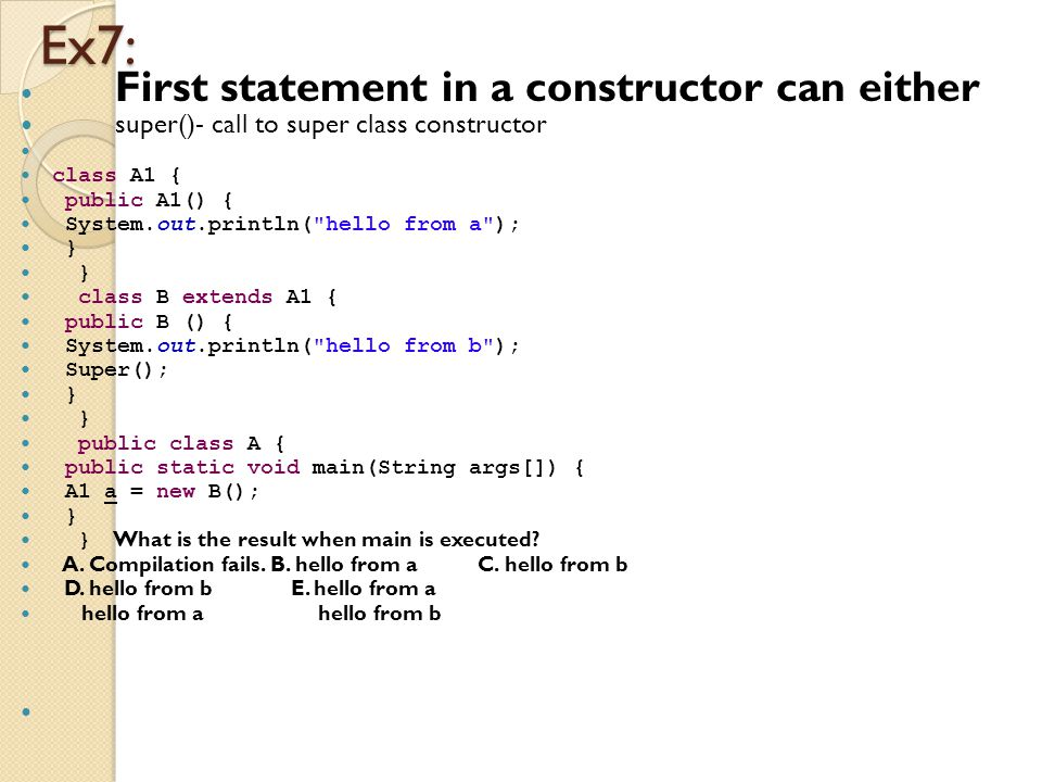 Ex7: First statement in a constructor can either super()- call to super class constructor class A1 { public A1() { System.out.println( hello from a ); } class B extends A1 { public B () { System.out.println( hello from b ); Super(); } public class A { public static void main(String args[]) { A1 a = new B(); } } What is the result when main is executed.