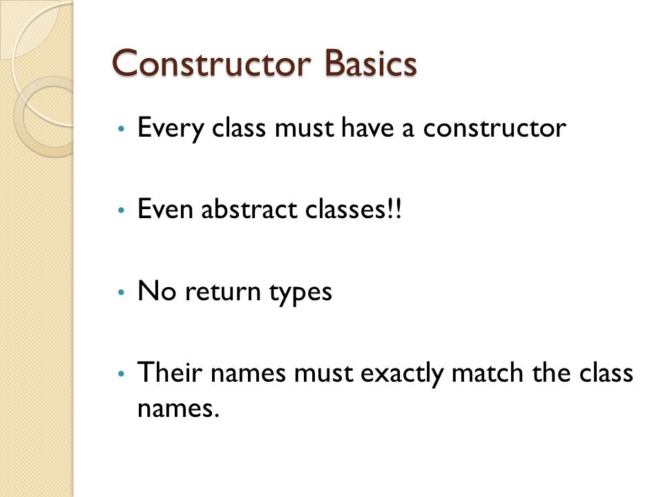 Constructor Basics Every class must have a constructor Even abstract classes!.