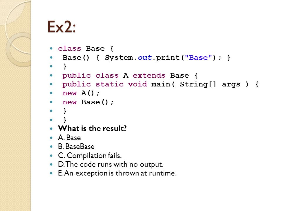 Ex2: class Base { Base() { System.out.print( Base ); } } public class A extends Base { public static void main( String[] args ) { new A(); new Base(); } What is the result.