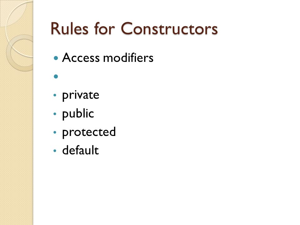 Rules for Constructors Access modifiers private public protected default