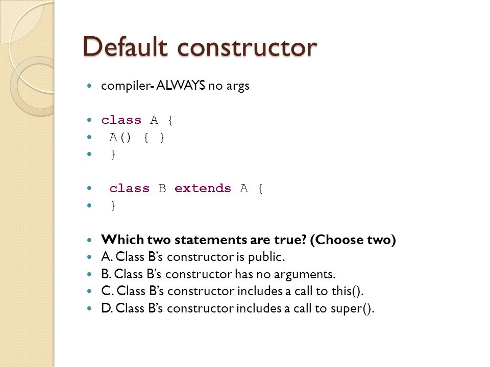 Default constructor compiler- ALWAYS no args class A { A() { } } class B extends A { } Which two statements are true.