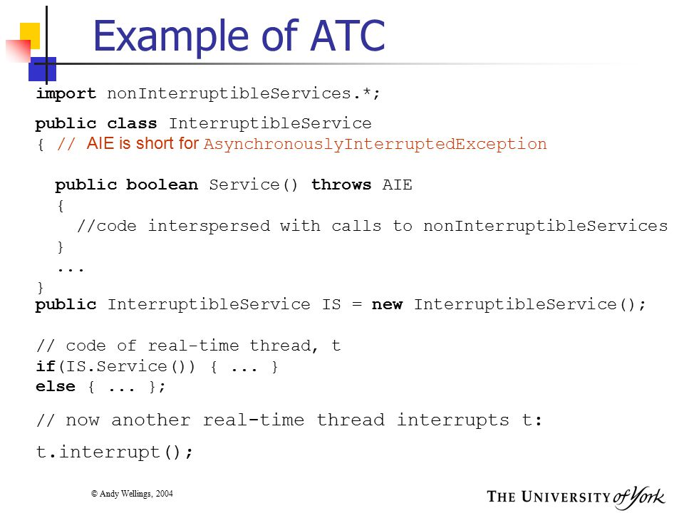 © Andy Wellings, 2004 import nonInterruptibleServices.*; public class InterruptibleService { // AIE is short for AsynchronouslyInterruptedException public boolean Service() throws AIE { //code interspersed with calls to nonInterruptibleServices }...