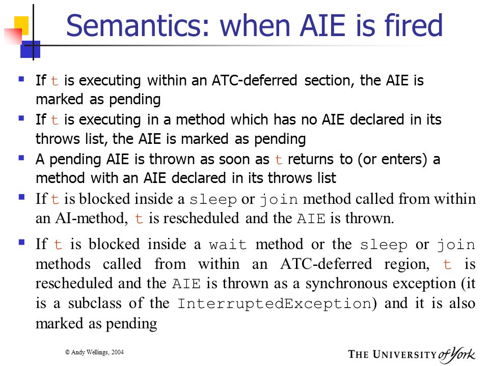 © Andy Wellings, 2004 Semantics: when AIE is fired  If t is executing within an ATC-deferred section, the AIE is marked as pending  If t is executing in a method which has no AIE declared in its throws list, the AIE is marked as pending  A pending AIE is thrown as soon as t returns to (or enters) a method with an AIE declared in its throws list  If t is blocked inside a sleep or join method called from within an AI-method, t is rescheduled and the AIE is thrown.