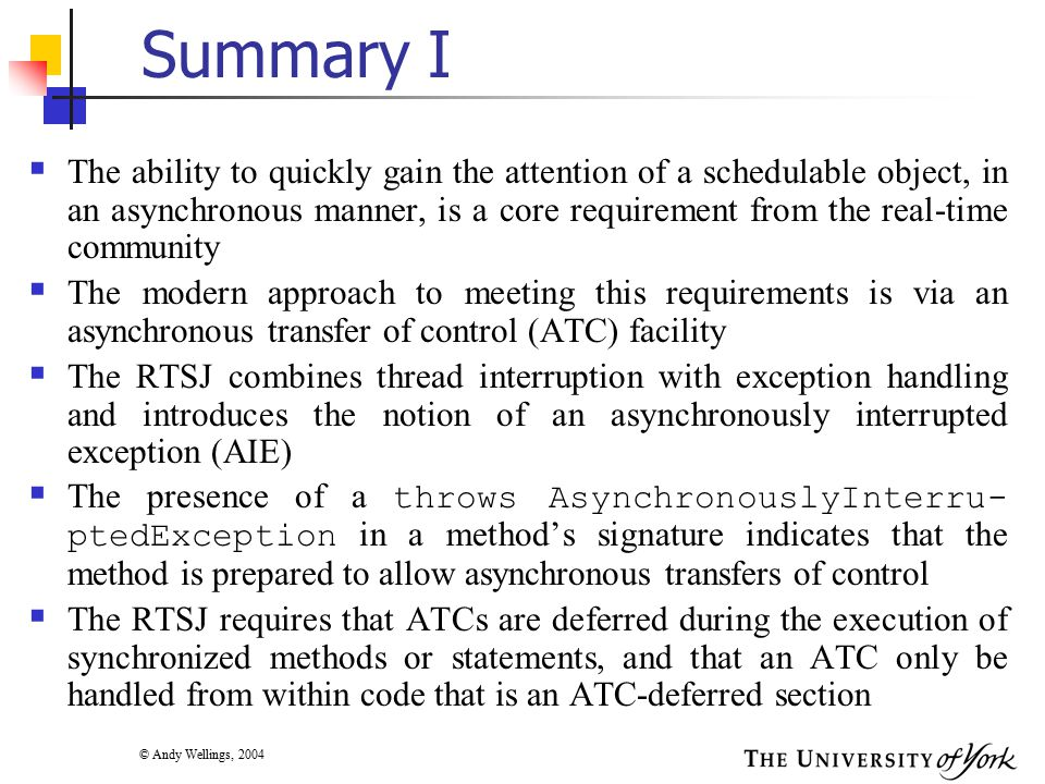 © Andy Wellings, 2004 Summary I  The ability to quickly gain the attention of a schedulable object, in an asynchronous manner, is a core requirement from the real-time community  The modern approach to meeting this requirements is via an asynchronous transfer of control (ATC) facility  The RTSJ combines thread interruption with exception handling and introduces the notion of an asynchronously interrupted exception (AIE)  The presence of a throws AsynchronouslyInterru- ptedException in a method's signature indicates that the method is prepared to allow asynchronous transfers of control  The RTSJ requires that ATCs are deferred during the execution of synchronized methods or statements, and that an ATC only be handled from within code that is an ATC-deferred section
