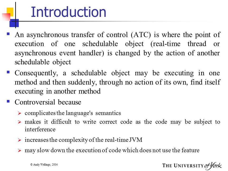 © Andy Wellings, 2004 Introduction  An asynchronous transfer of control (ATC) is where the point of execution of one schedulable object (real-time thread or asynchronous event handler) is changed by the action of another schedulable object  Consequently, a schedulable object may be executing in one method and then suddenly, through no action of its own, find itself executing in another method  Controversial because  complicates the language s semantics  makes it difficult to write correct code as the code may be subject to interference  increases the complexity of the real-time JVM  may slow down the execution of code which does not use the feature