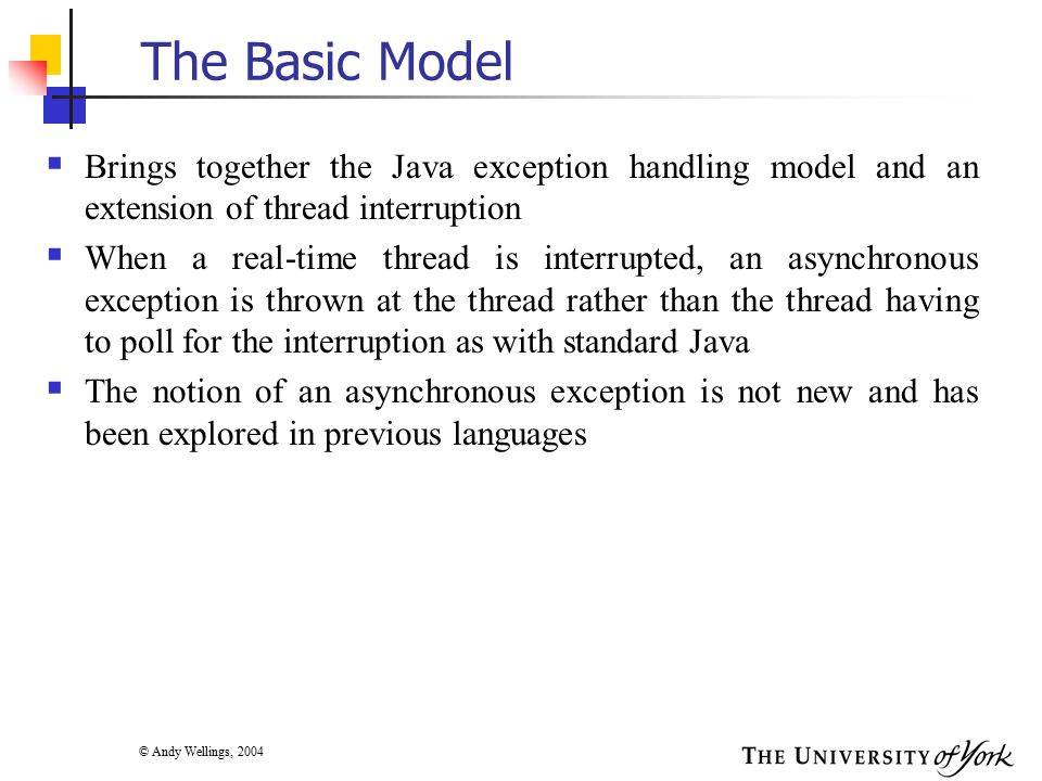 © Andy Wellings, 2004 Problems with Asynchronous Exceptions  The main problem with them is how to program safely in their presence  Most exception handling mechanisms have exception propagation within a termination model  Consider a thread which has called method P, which has called method Q which has called method R.
