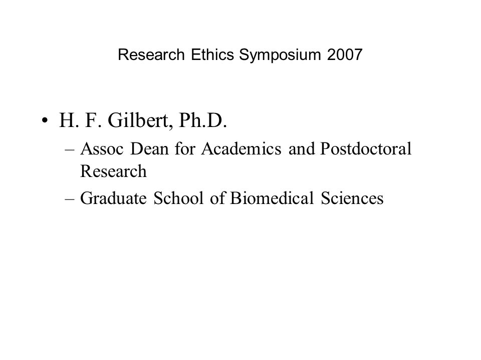 Research Ethics Symposium 2007 H. F. Gilbert, Ph.D. –Assoc Dean for Academics and Postdoctoral Research –Graduate School of Biomedical Sciences