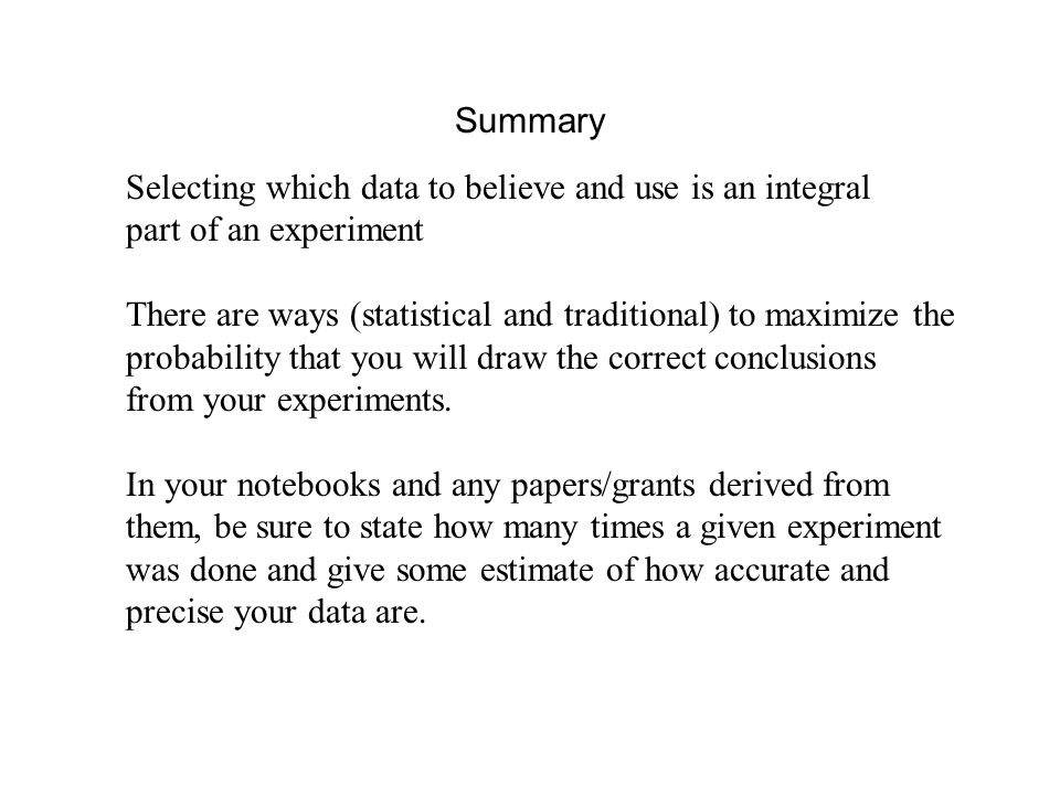 Summary Selecting which data to believe and use is an integral part of an experiment There are ways (statistical and traditional) to maximize the prob