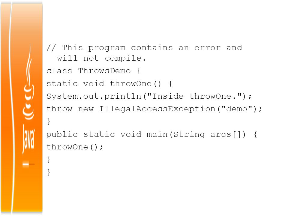 // This program contains an error and will not compile. class ThrowsDemo { static void throwOne() { System.out.println(