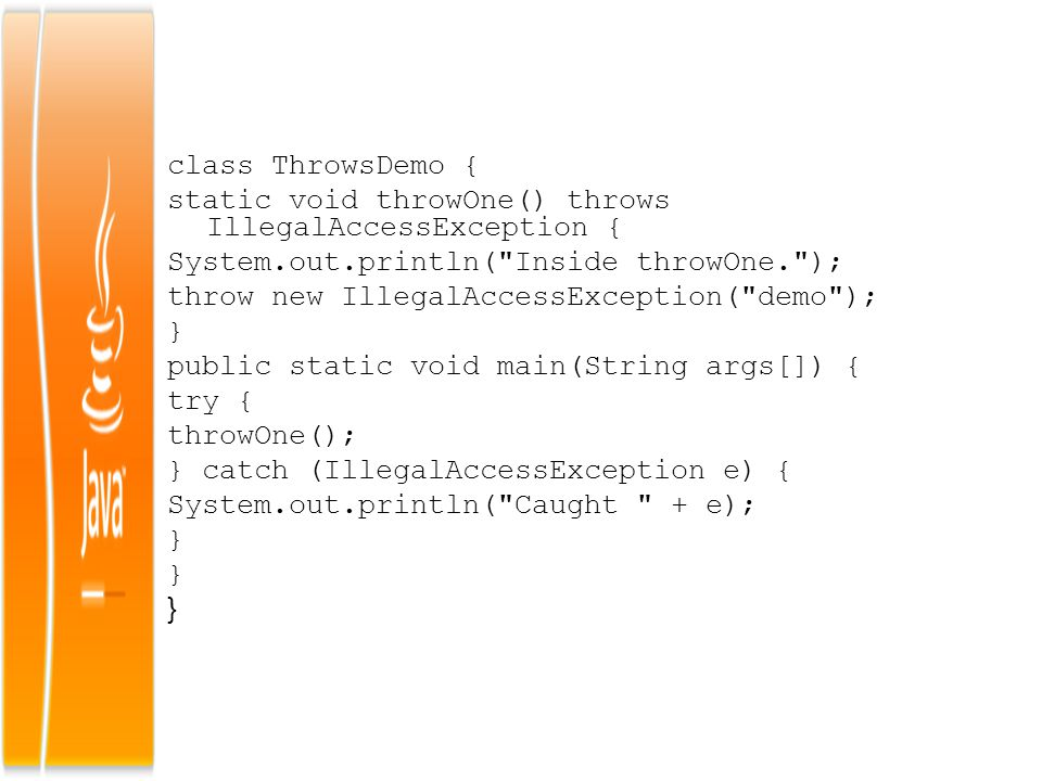 class ThrowsDemo { static void throwOne() throws IllegalAccessException { System.out.println(