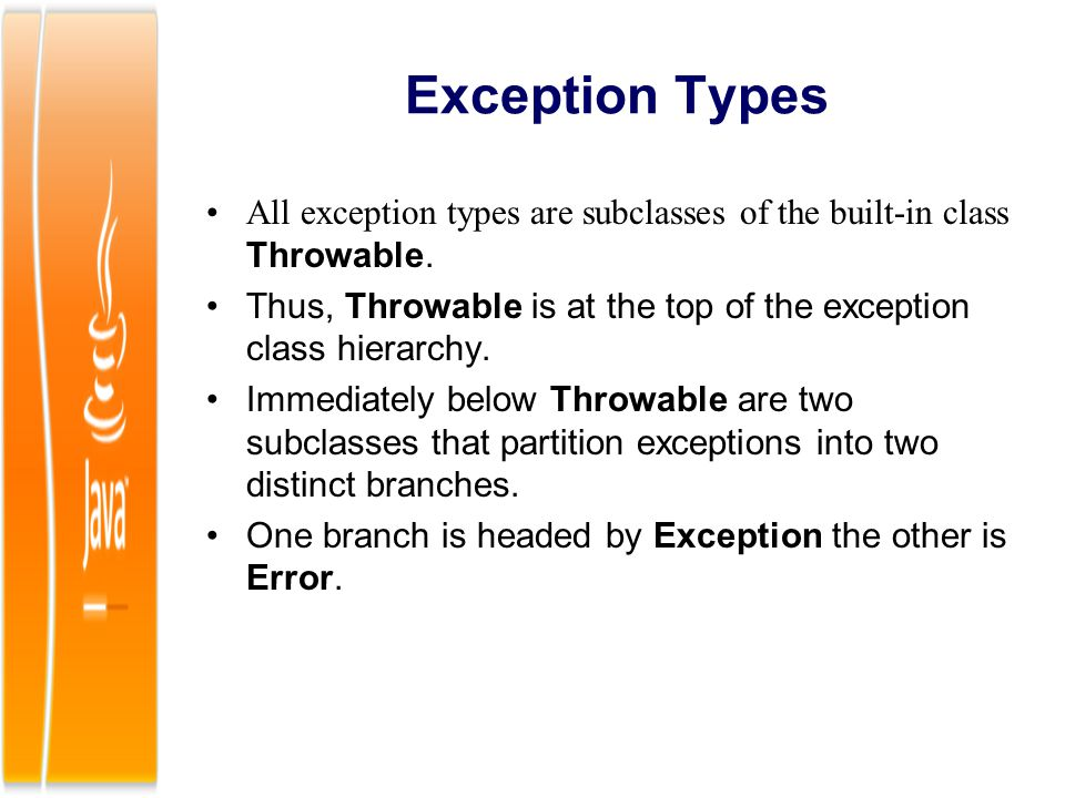 Exception Types All exception types are subclasses of the built-in class Throwable. Thus, Throwable is at the top of the exception class hierarchy. Im