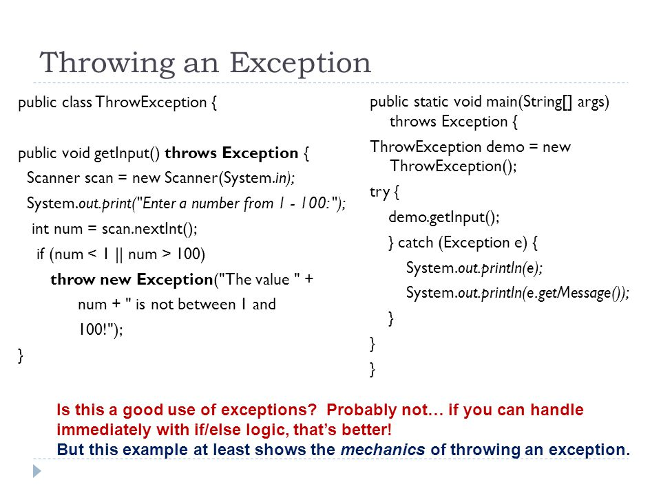 Throwing an Exception public class ThrowException { public void getInput() throws Exception { Scanner scan = new Scanner(System.in); System.out.print( Enter a number from 1 - 100: ); int num = scan.nextInt(); if (num 100) throw new Exception( The value + num + is not between 1 and 100! ); } public static void main(String[] args) throws Exception { ThrowException demo = new ThrowException(); try { demo.getInput(); } catch (Exception e) { System.out.println(e); System.out.println(e.getMessage()); } Is this a good use of exceptions.