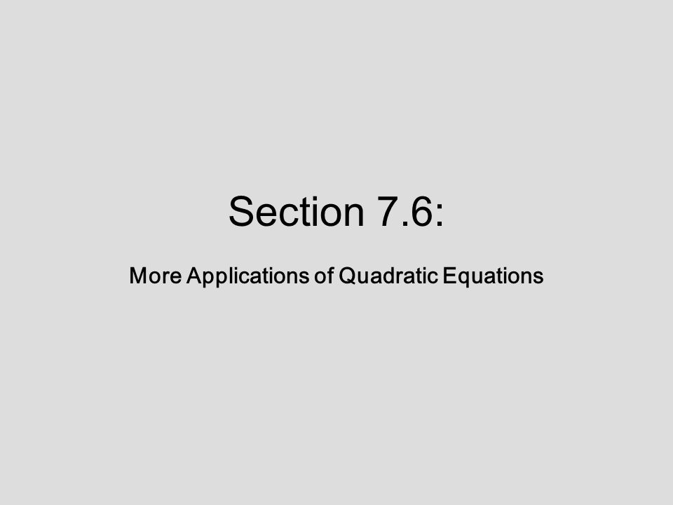 Section 7.6: More Applications of Quadratic Equations