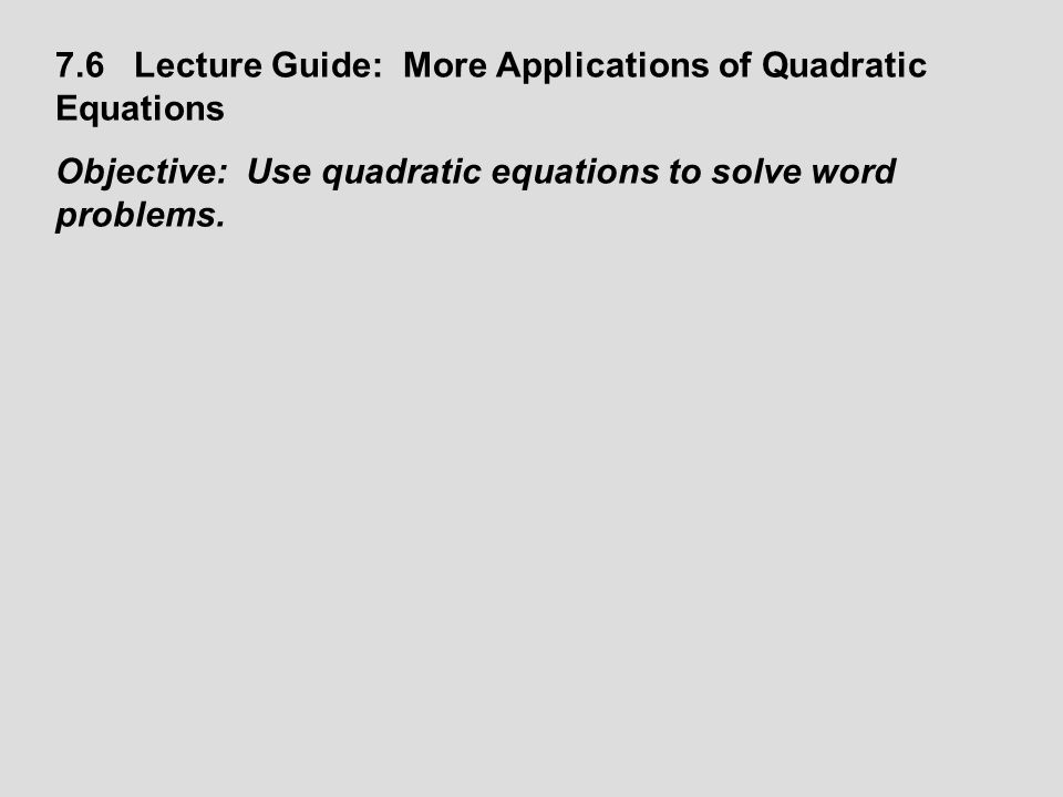 7.6 Lecture Guide: More Applications of Quadratic Equations Objective: Use quadratic equations to solve word problems.