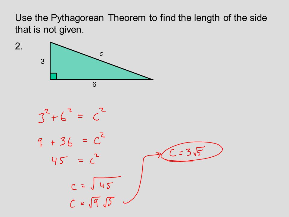Use the Pythagorean Theorem to find the length of the side that is not given. 2. 6 c 3