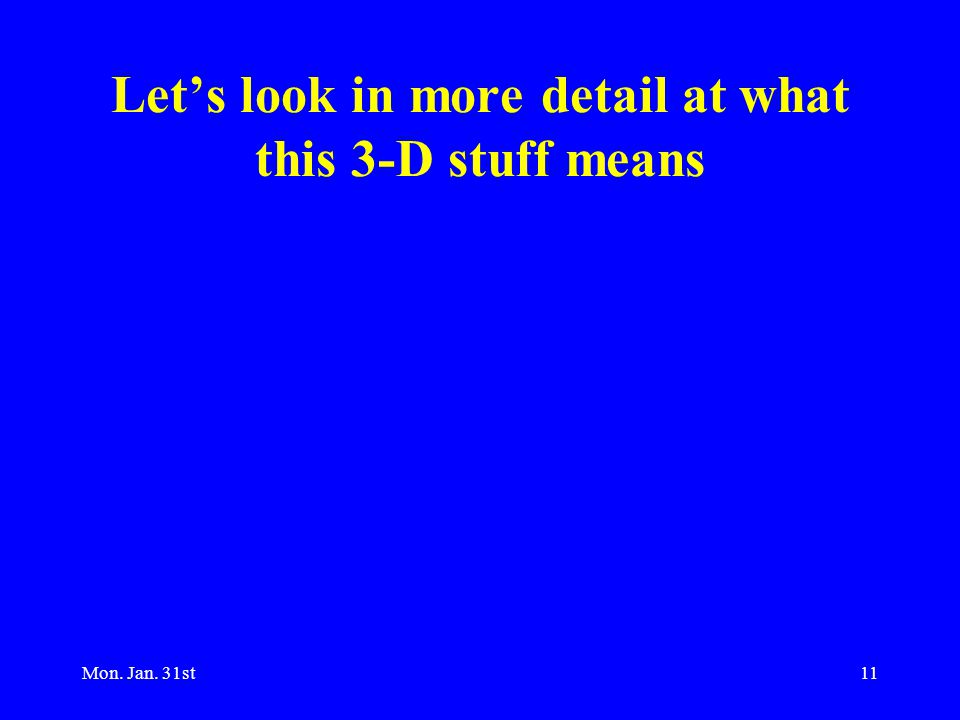 Mon. Jan. 31st11 Let's look in more detail at what this 3-D stuff means