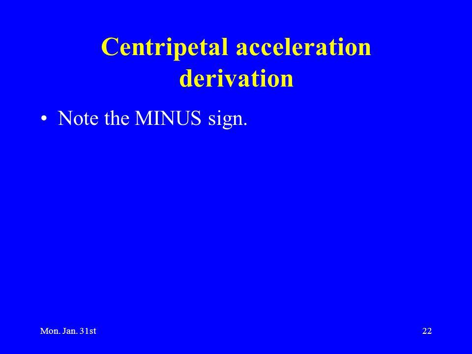Mon. Jan. 31st22 Centripetal acceleration derivation Note the MINUS sign.