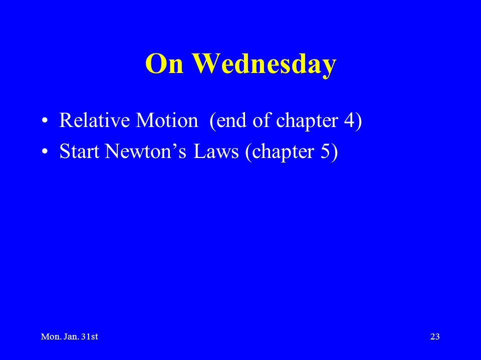 Mon. Jan. 31st23 On Wednesday Relative Motion (end of chapter 4) Start Newton's Laws (chapter 5)