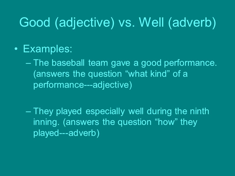 Good (adjective) vs. Well (adverb) Examples: –The baseball team gave a good performance.