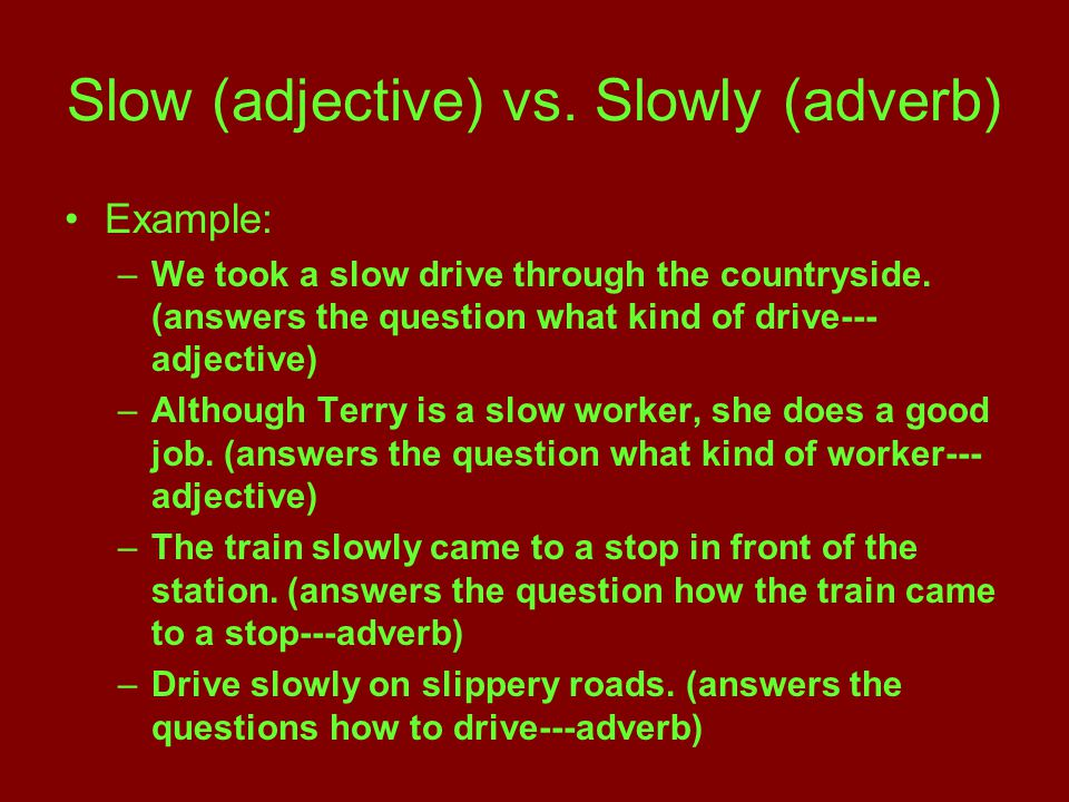 Slow (adjective) vs. Slowly (adverb) Example: –W–We took a slow drive through the countryside.