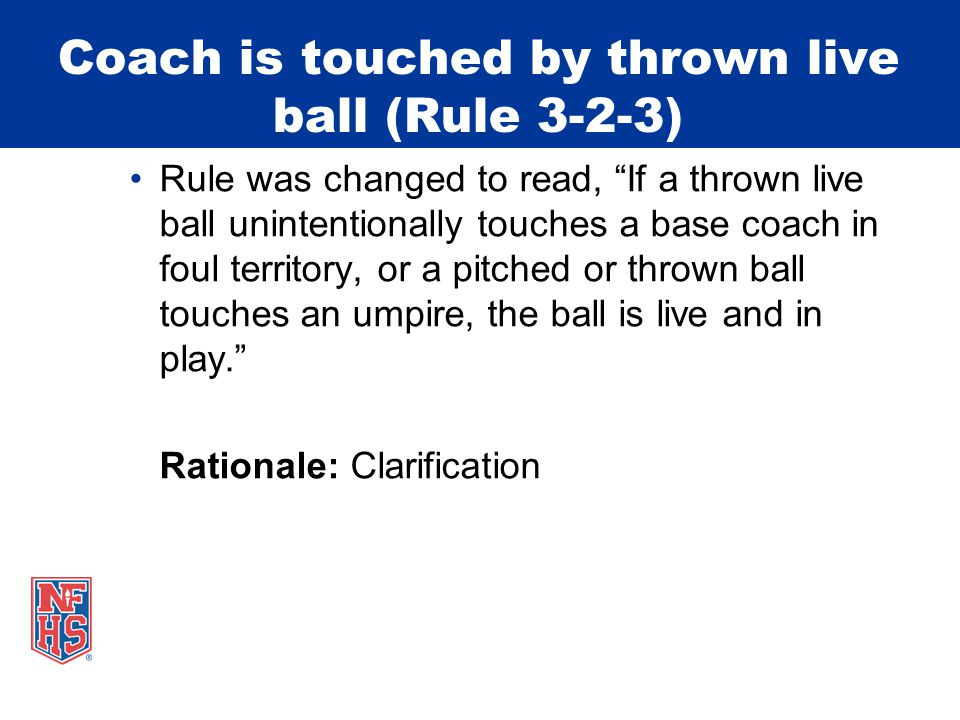 Coach is touched by thrown live ball (Rule 3-2-3) Rule was changed to read, If a thrown live ball unintentionally touches a base coach in foul territory, or a pitched or thrown ball touches an umpire, the ball is live and in play. Rationale: Clarification