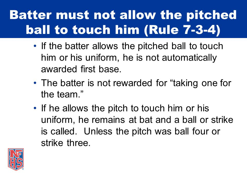 Batter must not allow the pitched ball to touch him (Rule 7-3-4) If the batter allows the pitched ball to touch him or his uniform, he is not automatically awarded first base.