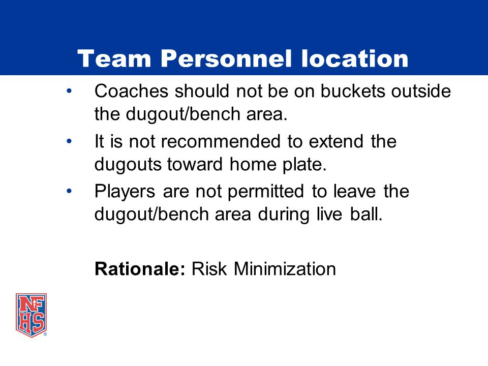 Team Personnel location Coaches should not be on buckets outside the dugout/bench area. It is not recommended to extend the dugouts toward home plate.