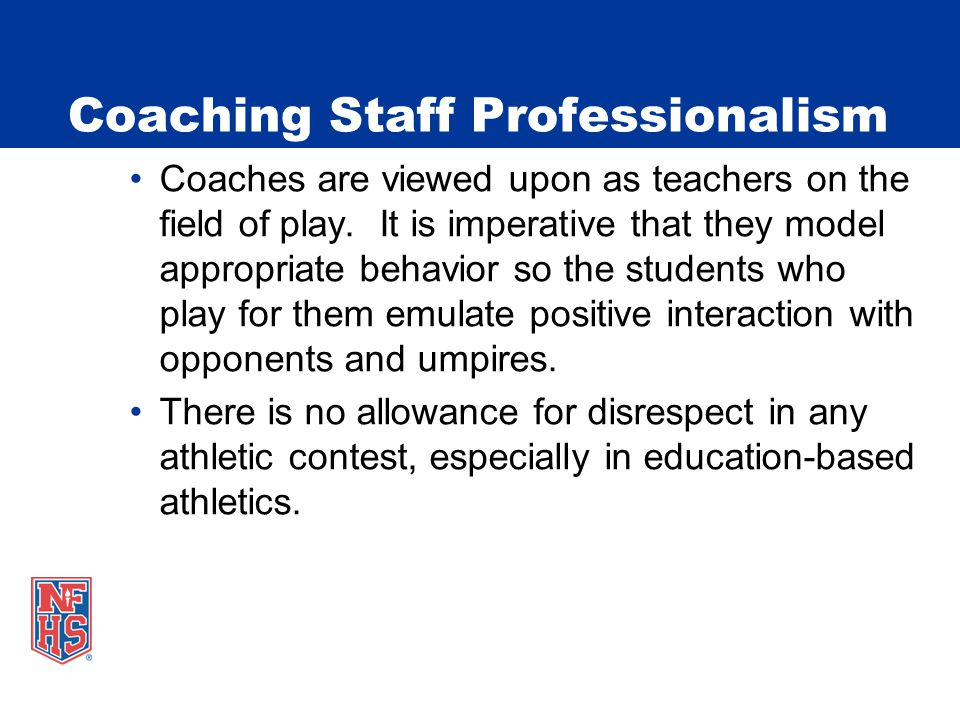 Coaching Staff Professionalism Coaches are viewed upon as teachers on the field of play. It is imperative that they model appropriate behavior so the