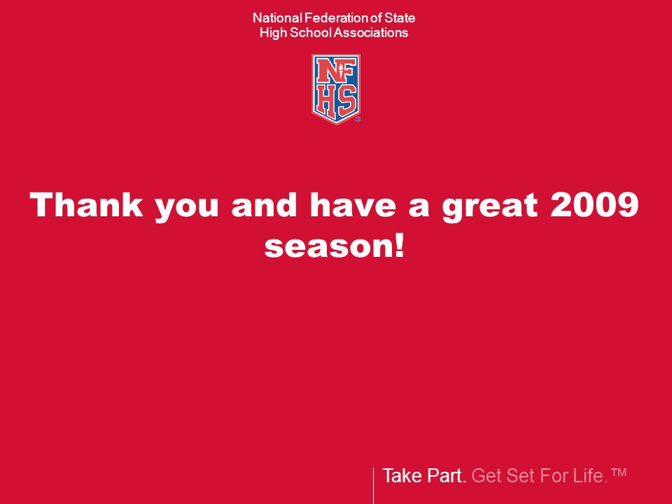 Take Part. Get Set For Life.™ National Federation of State High School Associations Thank you and have a great 2009 season!