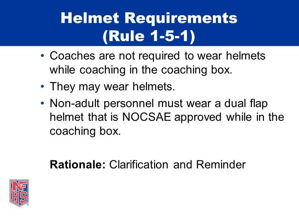 Helmet Requirements (Rule 1-5-1) Coaches are not required to wear helmets while coaching in the coaching box. They may wear helmets. Non-adult personn